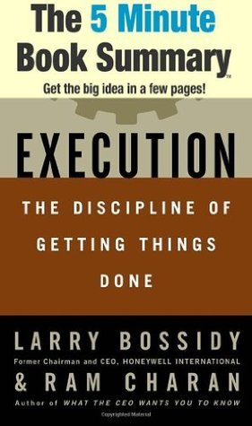 Execution: The Discipline of Getting Things Done by Larry Bossidy, Ram Charan and Charles Burck (The 5 Minute Book Summary)