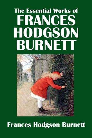 The Essential Works Of Frances Hodgson Burnett The Secret Garden A