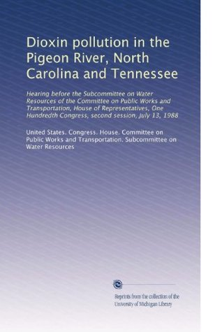 Dioxin pollution in the Pigeon River, North Carolina and Tennessee: Hearing before the Subcommittee on Water Resources of the Committee on Public ... Congress, second session, July 13, 1988