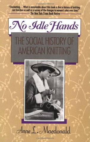 No Idle Hands: The Social History of American Knitting - Anne Macdonald