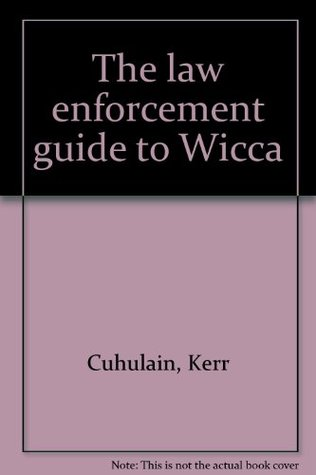 The Law Enforcement Guide To Wicca by Kerr Cuhulain