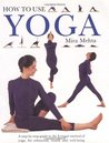 How to Use Yoga: A Step-by-Step Guide to the Iyengar Method of Yoga, for Relaxation, Health and Well-Being