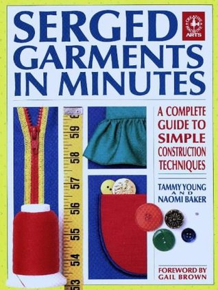 Serged Garments in Minutes: A Complete Guide to Simple Construction Techniques