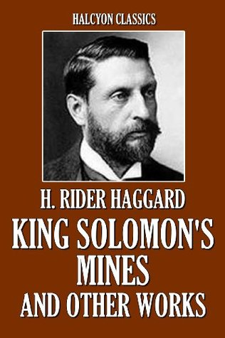 King Solomon's Mines and Other Works by H. Rider Haggard (Unexpurgated Edition)