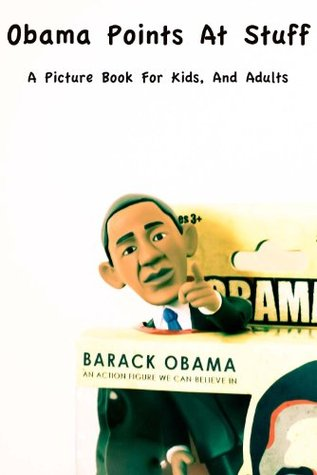 Obama Points At Stuff : A Picture Book For Kids, And Adults
