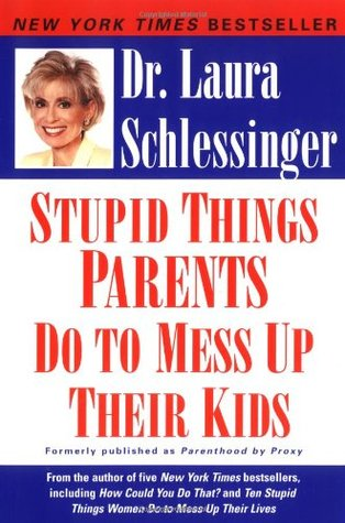 Stupid Things Parents Do to Mess Up Their Kids by Laura Schlessinger