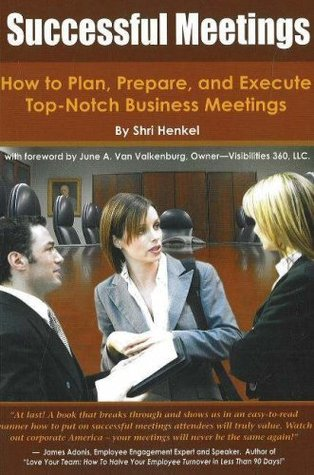 Successful Meetings: How to Plan, Prepare, and Execute Top-Notch Business Meetings: How to Plan, Prepare and Execute Top-Notch Business Meetings