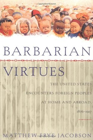 barbarian-virtues-the-united-states-encounters-foreign-peoples-at-home-and-abroad-1876-1917