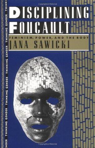Disciplining Foucault: Feminism, Power, and the Body(Thinking Gender)