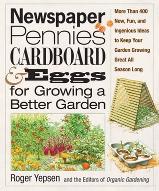 Newspaper, Pennies, Cardboard, and Eggs For Growing a Better Garden: More than 400 New, Fun, and Ingenious Ideas to Keep Your Garden Growing Great All Season Long