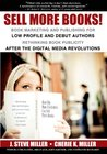 Sell More Books! Book Marketing and Publishing for Low Profile and Debut Authors: Rethinking Book Publicity after the Digital Revolutions