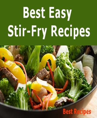 Best Easy Stir-Fry Recipes (Beef, Chicken, Pork, Shrimp, Turkey, Vegetable Stir Fry Recipe Book)
