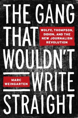 The Gang That Wouldn't Write Straight: Wolfe, Thompson, Didion, and the New Journalism Revolution