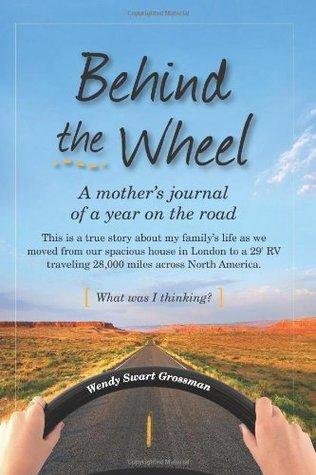 Behind the Wheel: A mother's journal of a year on the road: This is a true story about my family's life as we moved from our spacious house in London to a 29' RV traveling 28,000 miles across North America. What was I thinking?
