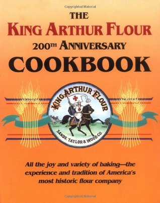 The King Arthur Flour 200th Anniversary Cookbook: All the joy and variety of baking-the experience and tradition of America's most historic flour company