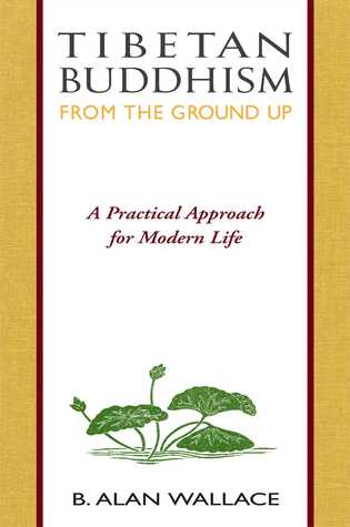 Tibetan Buddhism from the Ground Up by B. Alan Wallace