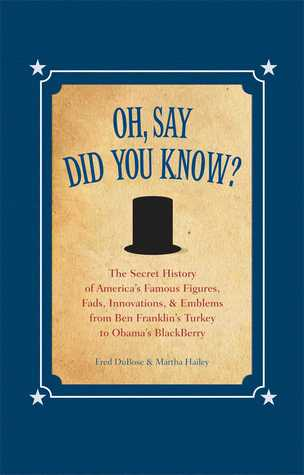 Oh, Say Did You Know?: The Secret History of America's Famous Figures, Fads, Innovations & Emblems, from Ben Franklin's Turkey to Obama's Blackberry