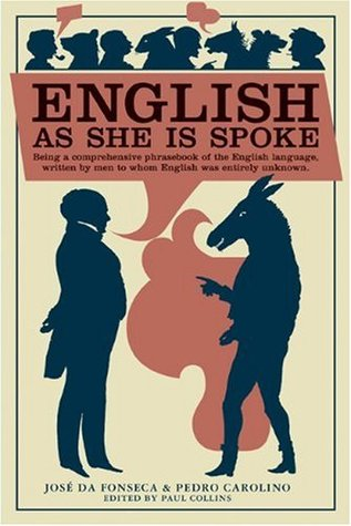 English as She Is Spoke: Being a Comprehensive Phrasebook of the English Language, Written by Men to Whom English was Entirely Unknown