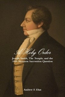 A Holy Order: Joseph Smith, The Temple, and the 1844 Mormon Succession Question (revised version of