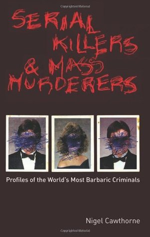 Serial Killers and Mass Murderers: Profiles of the Worlds Most Barbaric Criminals