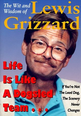 The Wit and Wisdom of Lewis Grizzard: Life Is Like a Dogsled Team... If You're Not the Lead Dog, the Scenery Never Changes