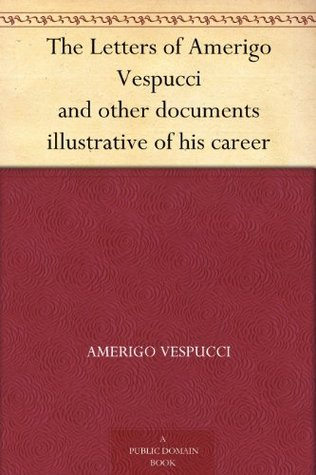 The Letters of Amerigo Vespucci and other documents illustrative of his career