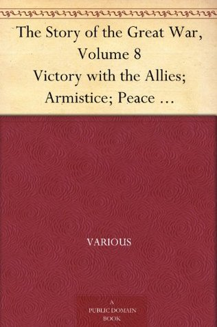 The Story of the Great War, Volume 8 Victory with the Allies; Armistice; Peace Congress; Canada's War Organizations and vast War Industries; Canadian Battles Overseas