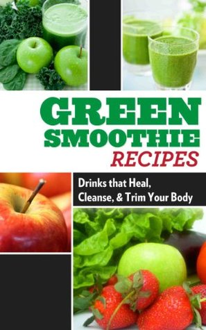 Green Smoothie Recipes: Drinks that Heal, Cleanse, and Trim Your Body (