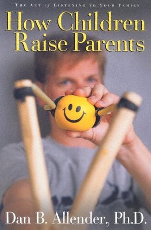 How children raise parents: the art of listening to your family by Dan B. Allender