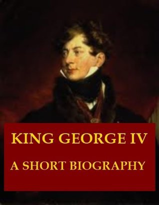 King George IV - A Short Biography