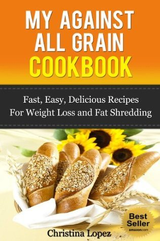My Against All Grain Cookbook: Fast, Easy, Delicious Recipes For Weight Loss and Fat Shredding (Beach Curvy Body Cookbook Series Volume 2)