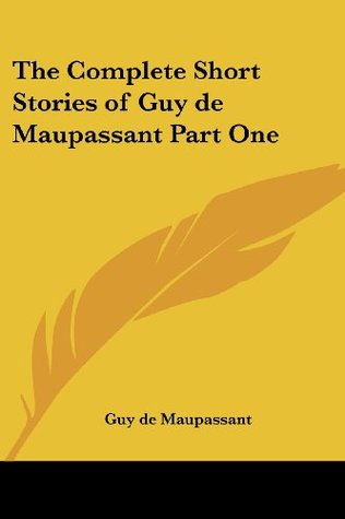 The Complete Short Stories of Guy de Maupassant, Part One