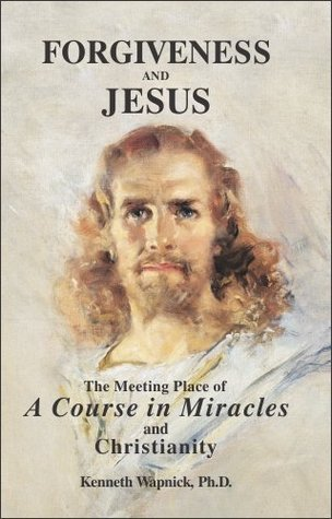 Forgiveness and Jesus: The Meeting Place of 'A Course in Miracles' and Christianity