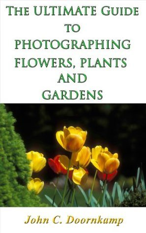 THE ULTIMATE GUIDE TO PHOTOGRAPHING FLOWERS, PLANTS AND GARDENS