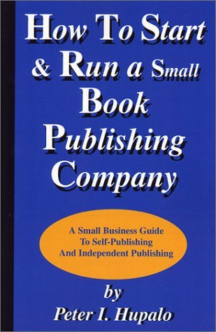 How to Start and Run a Small Book Publishing Company by Peter I. Hupalo