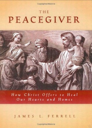 The Peacegiver: How Christ Offers to Heal Our Hearts and Homes