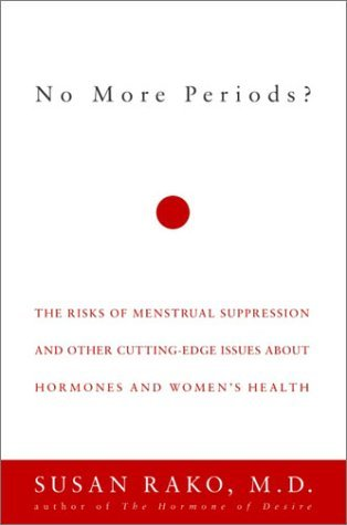 No More Periods?: The Risks of Menstrual Suppression and Other Cutting-Edge Issues About Hormones and Women's Health