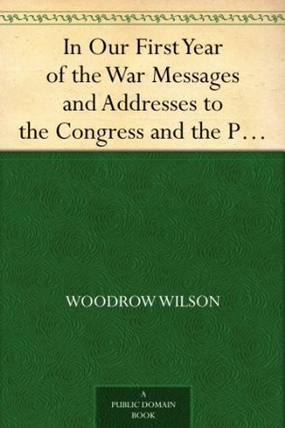 In Our First Year of the War Messages and Addresses to the Congress and the People,March 5, 1917 to January 6, 1918