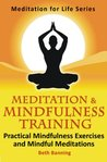 Meditation and Mindfulness Training: Practical Mindfulness Exercises and Mindful Meditations (The Meditation for Life Series)