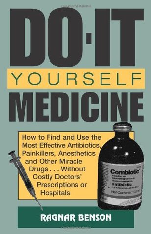 Do-It-Yourself Medicine: How to Find and Use the Most Effective Antibiotics, Painkillers, Anesthetics and Other Miracle Drugs . . . Without Costly Doctorsa (TM) Prescriptions or Hospitals