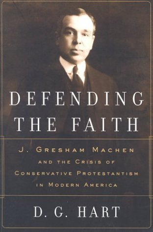 Defending the Faith: J. Gresham Machen and the Crisis of Conservative Protestantism in Modern Americ