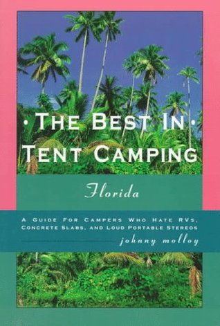 The Best in Tent Camping: Florida: A Guide for Campers Who Have RVs, Concrete Slabs, and Loud Portable Stereos