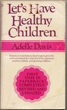 LET'S HAVE HEALTHY CHILDREN by Adelle Davis, REVISED AND UPDATED