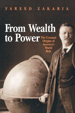 From Wealth to Power: The Unusual Origins of America's World Role by Fareed Zakaria
