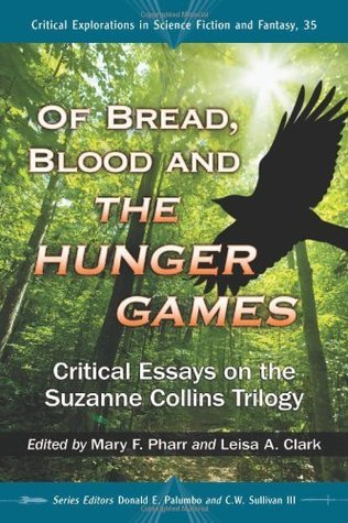 Of Bread, Blood and The Hunger Games: Critical Essays on the Suzanne Collins Trilogy (Critical Explorations in Science Fiction and Fantasy Book 35)