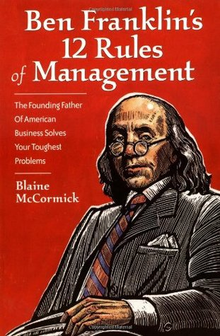 Ben Franklin's 12 Rules of Management: The Founding Father Of American Business Solves Your Toughest Problems