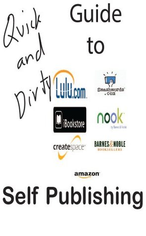 Quick and Dirty Guide to Self Publishing on Amazon Kindle, Smashwords, Apple iBookstore, and Barnes and Noble and More