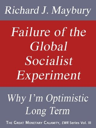 Failure of the Global Socialist Experiment: Why I'm Optimistic Long Term (The Great Monetary Calamity Series, Vol. III)