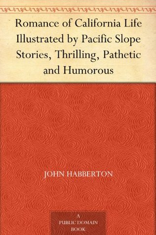 Romance of California Life Illustrated by Pacific Slope Stories, Thrilling, Pathetic and Humorous