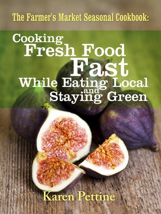 The Farmer's Market Seasonal Cookbook Cooking Fresh Food Fast While Eating Local and Staying Green